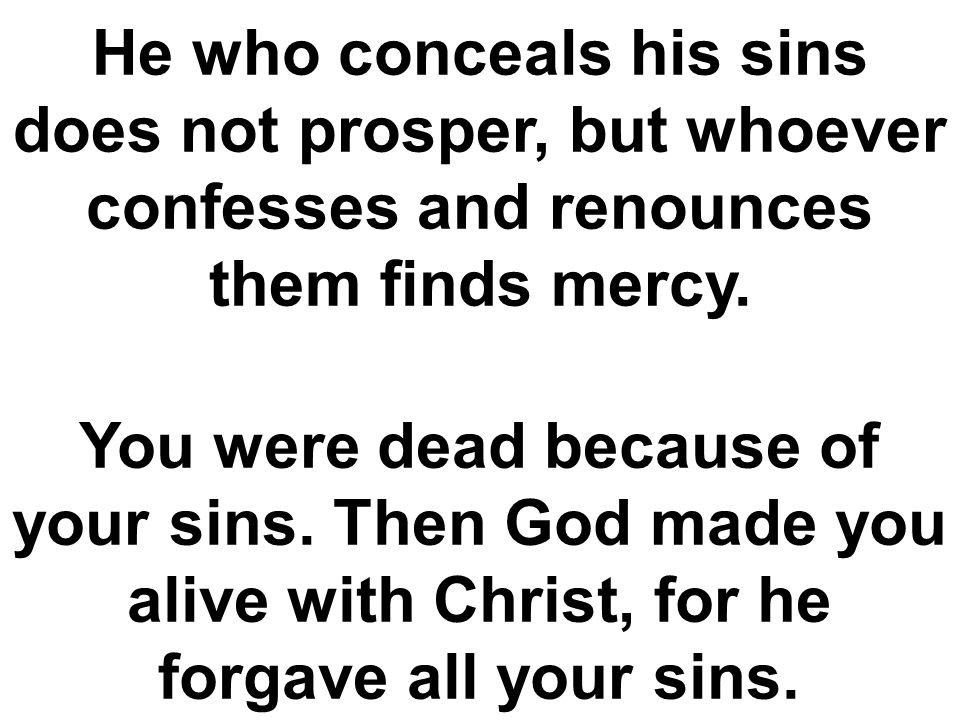 He who conceals his sins does not prosper, but whoever confesses and renounces them finds mercy.
