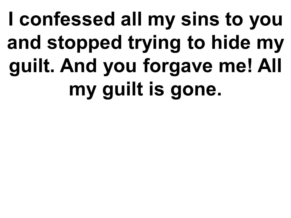 I confessed all my sins to you and stopped trying to hide my guilt