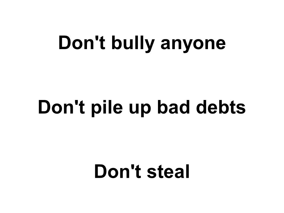 Don t bully anyone Don t pile up bad debts Don t steal