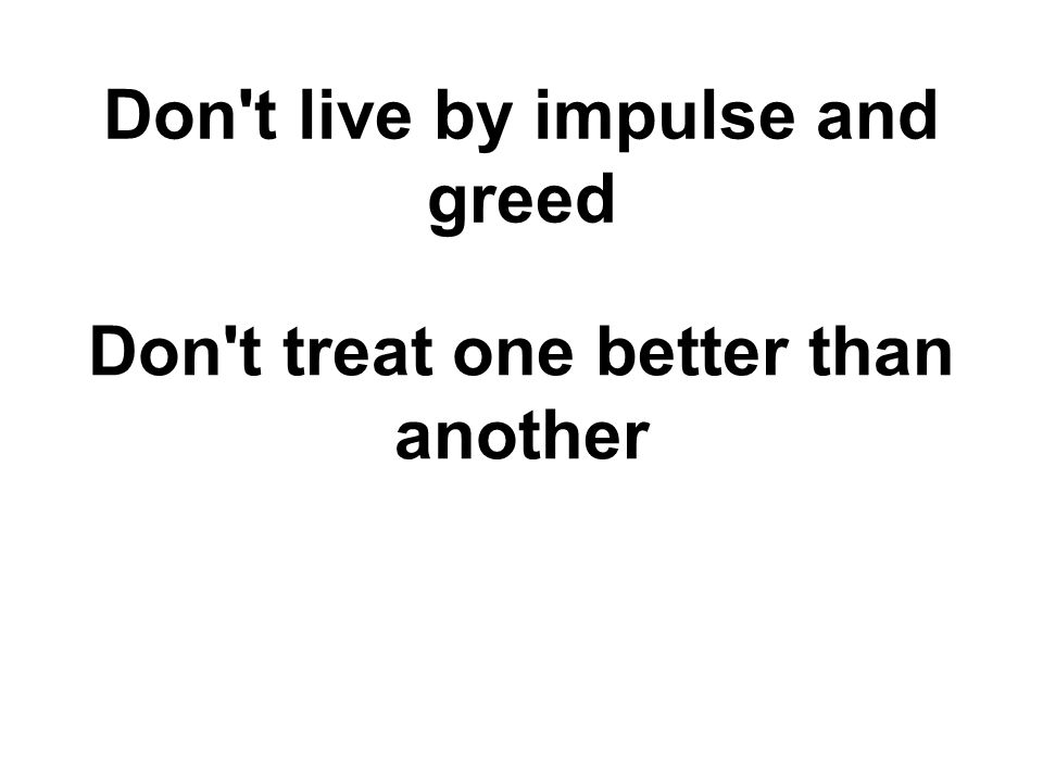 Don t live by impulse and greed Don t treat one better than another