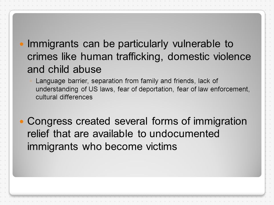 Immigrants can be particularly vulnerable to crimes like human trafficking, domestic violence and child abuse