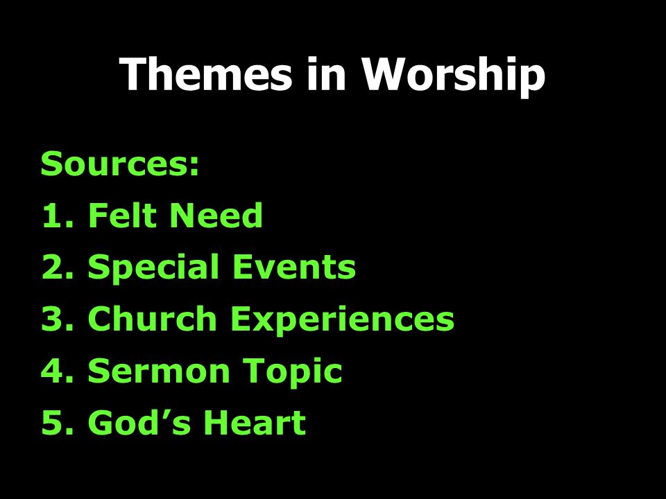 Themes in Worship Sources: 1. Felt Need 2. Special Events