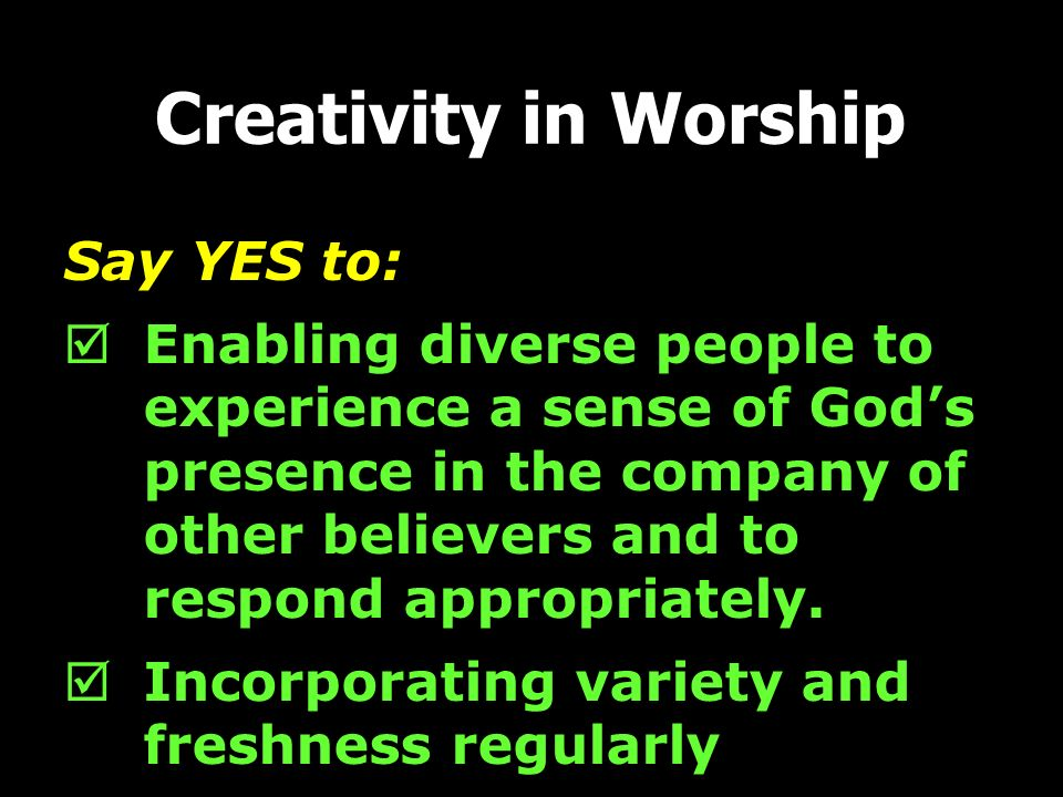 Creativity in Worship Say YES to: