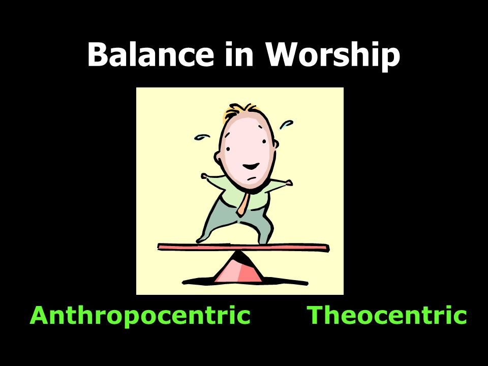 Balance in Worship Anthropocentric Theocentric