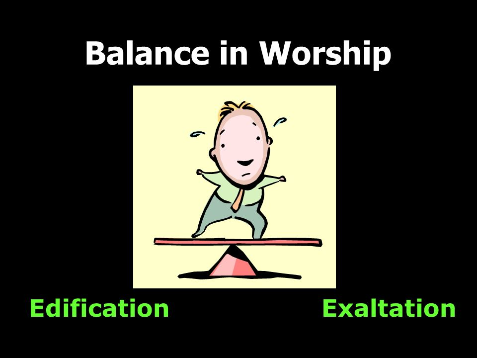 Balance in Worship Edification Exaltation