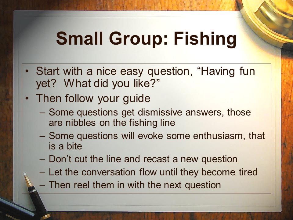 Small Group: Fishing Start with a nice easy question, Having fun yet What did you like Then follow your guide.
