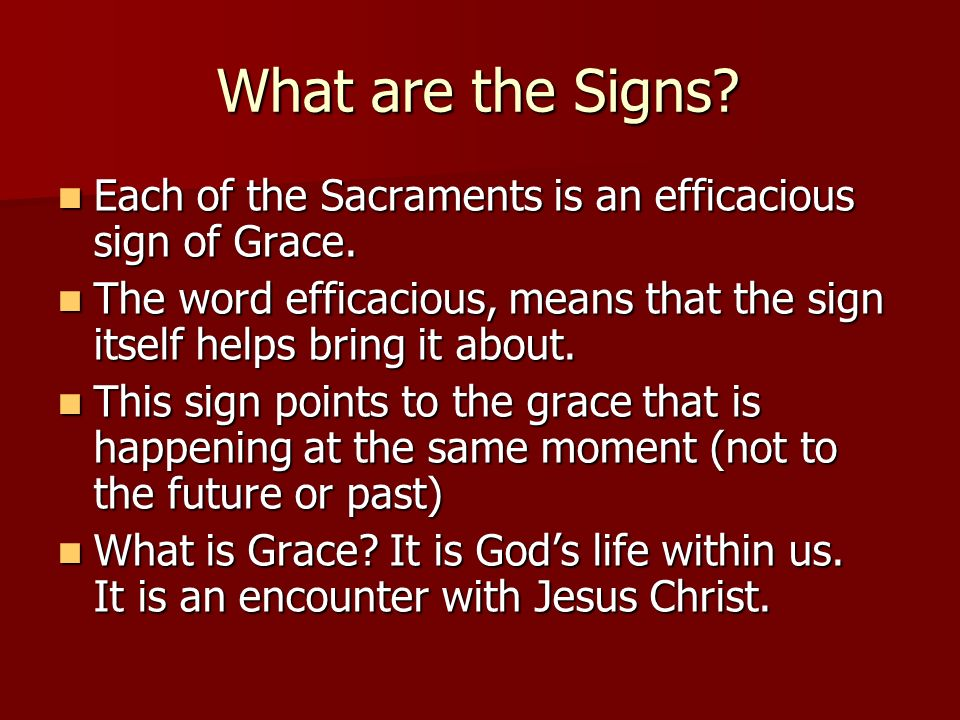 What are the Signs Each of the Sacraments is an efficacious sign of Grace. The word efficacious, means that the sign itself helps bring it about.