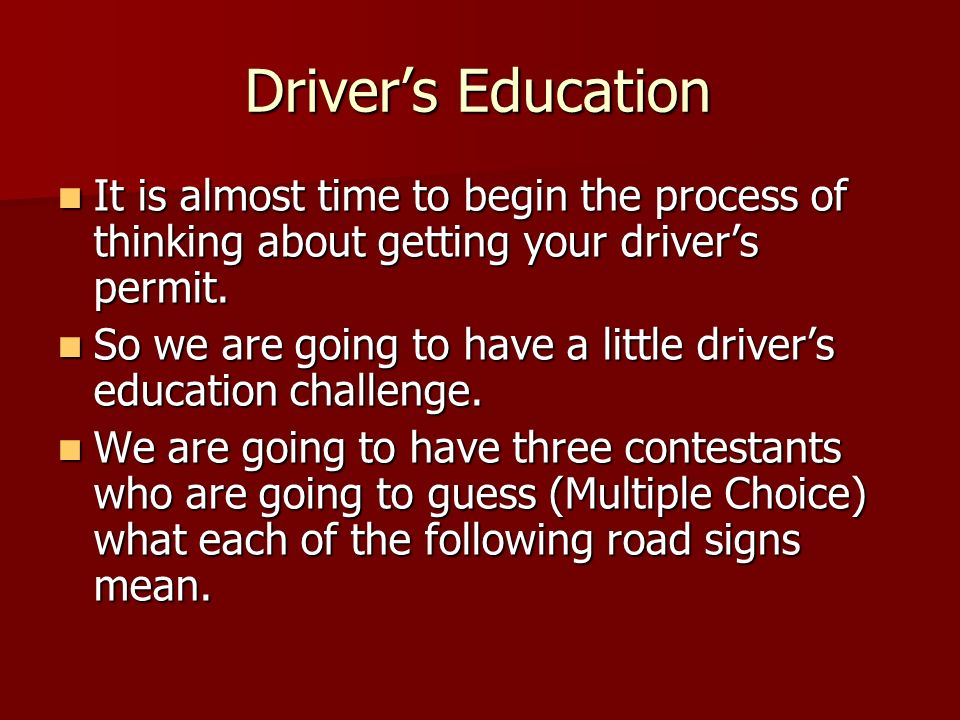 Driver's Education It is almost time to begin the process of thinking about getting your driver's permit.