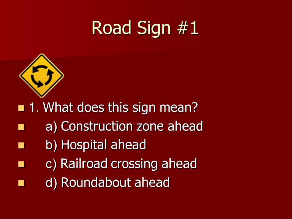 Road Sign #1 1. What does this sign mean a) Construction zone ahead