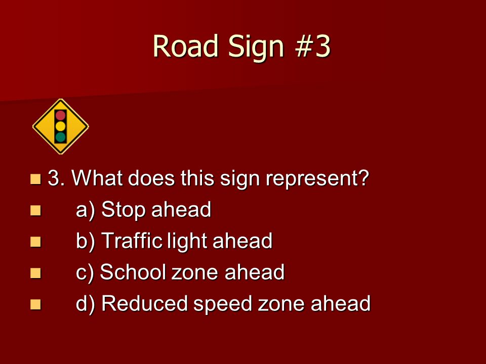 Road Sign #3 3. What does this sign represent a) Stop ahead
