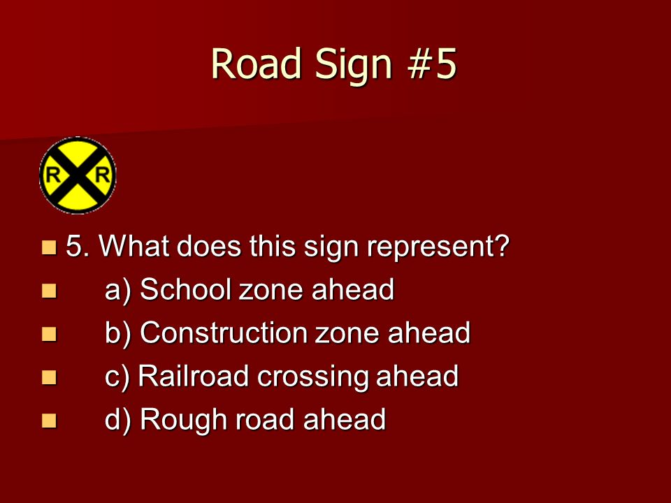 Road Sign #5 5. What does this sign represent a) School zone ahead