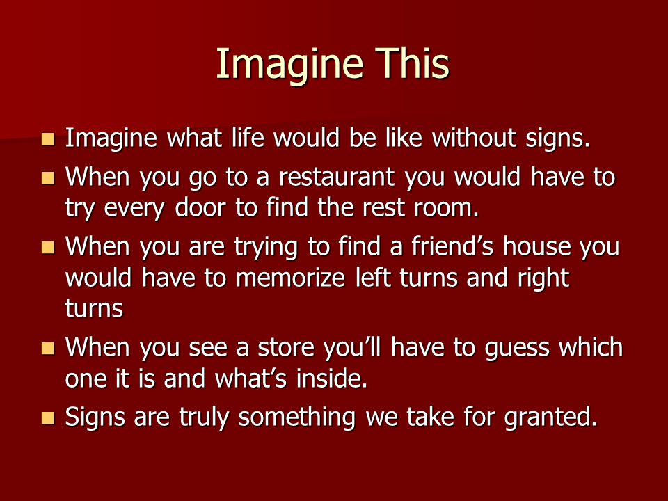 Imagine This Imagine what life would be like without signs.