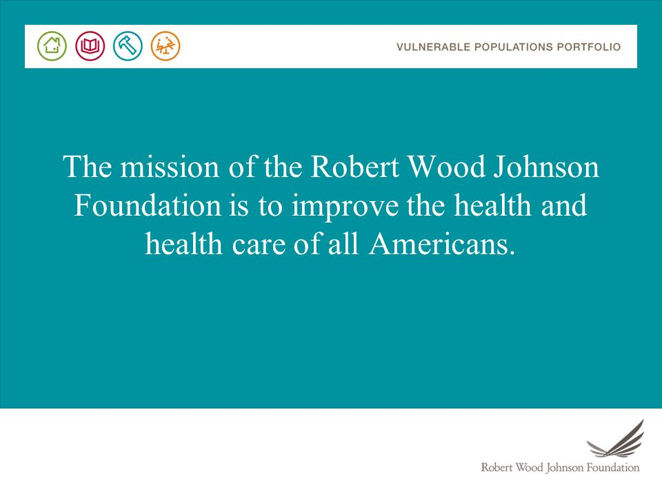 The mission of the Robert Wood Johnson Foundation is to improve the health and health care of all Americans.