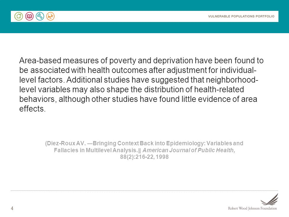 Area-based measures of poverty and deprivation have been found to be associated with health outcomes after adjustment for individual-level factors. Additional studies have suggested that neighborhood-level variables may also shape the distribution of health-related behaviors, although other studies have found little evidence of area effects.