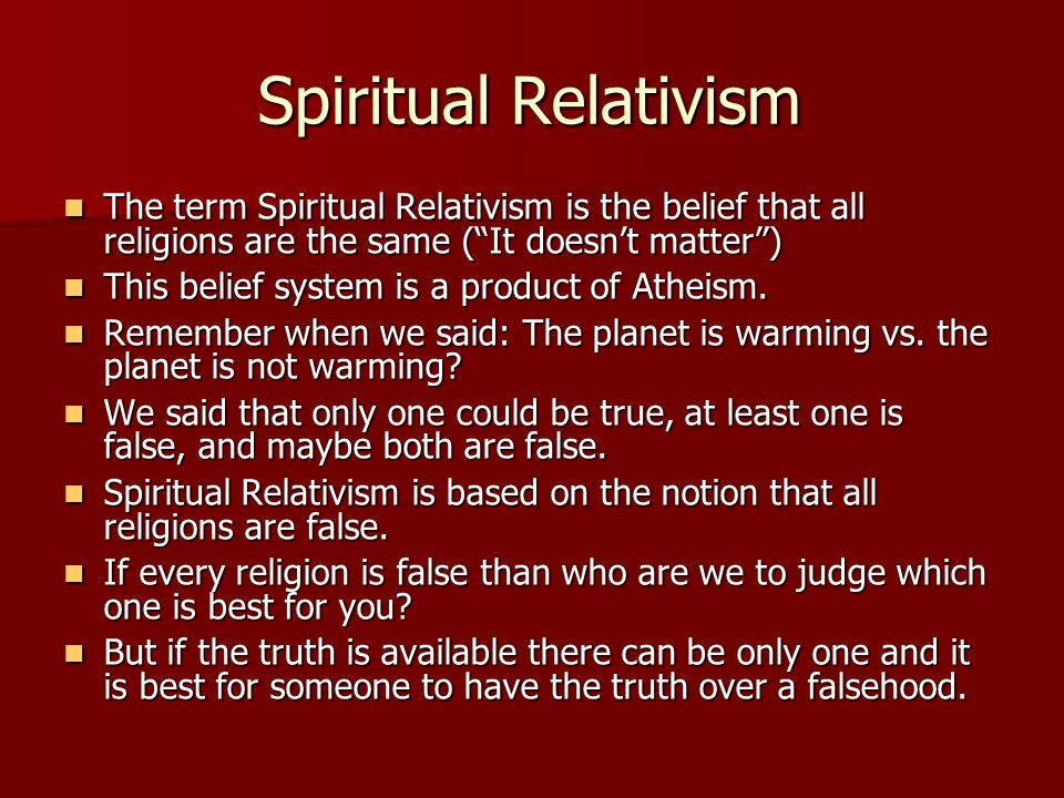 Spiritual Relativism The term Spiritual Relativism is the belief that all religions are the same ( It doesn't matter )