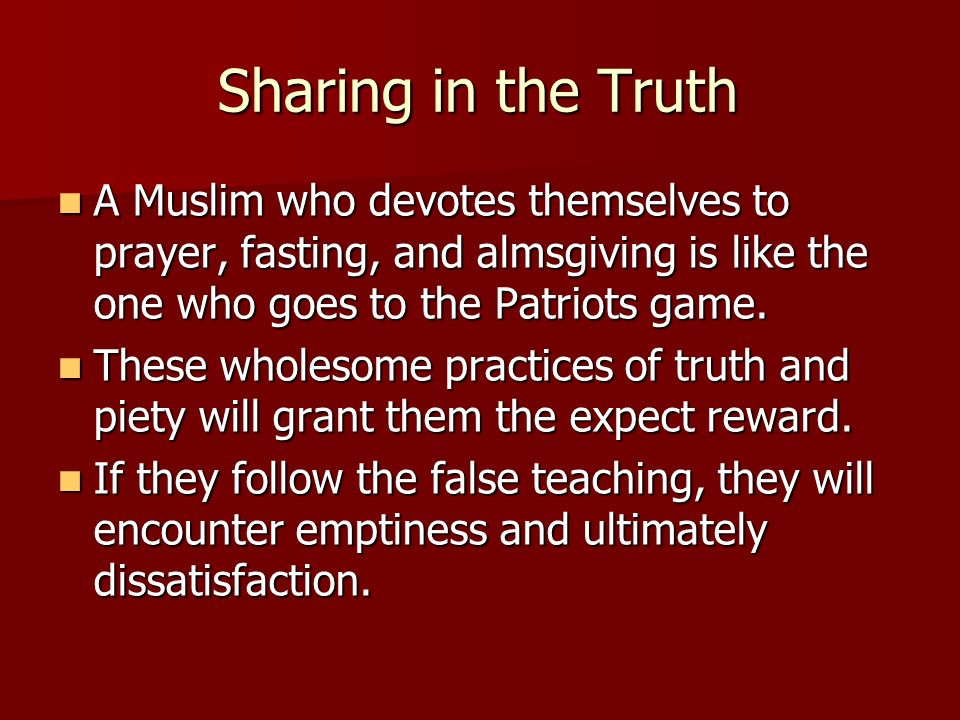 Sharing in the Truth A Muslim who devotes themselves to prayer, fasting, and almsgiving is like the one who goes to the Patriots game.