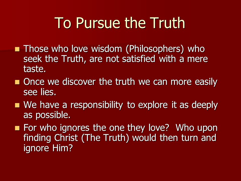 To Pursue the Truth Those who love wisdom (Philosophers) who seek the Truth, are not satisfied with a mere taste.