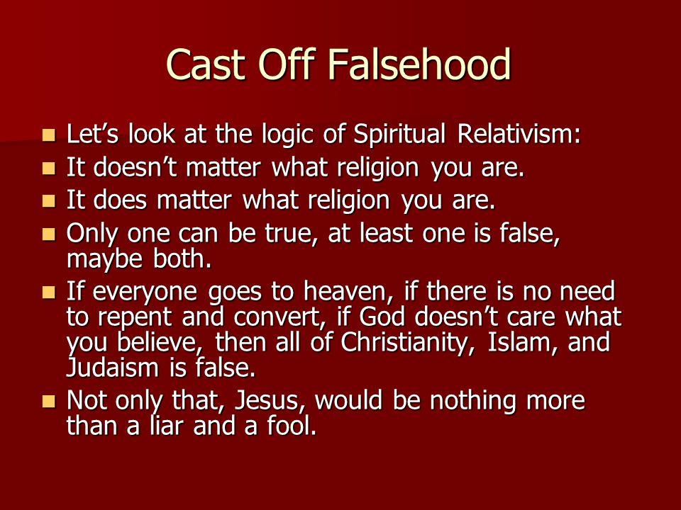 Cast Off Falsehood Let's look at the logic of Spiritual Relativism: