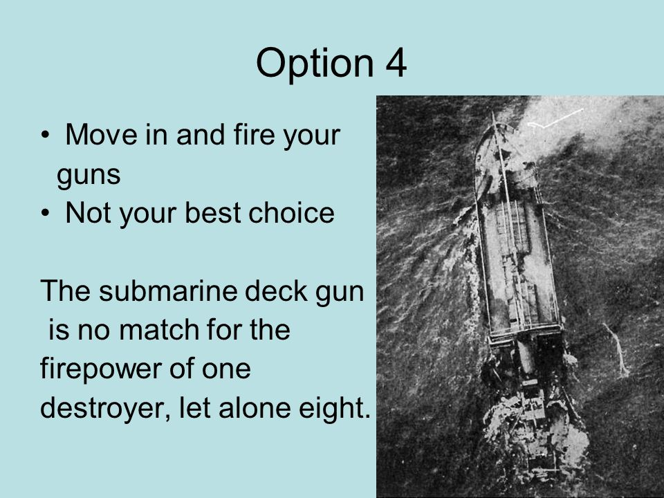 Option 4 Move in and fire your guns Not your best choice