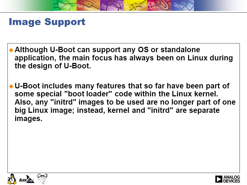 Image Support Although U-Boot can support any OS or standalone application, the main focus has always been on Linux during the design of U-Boot.