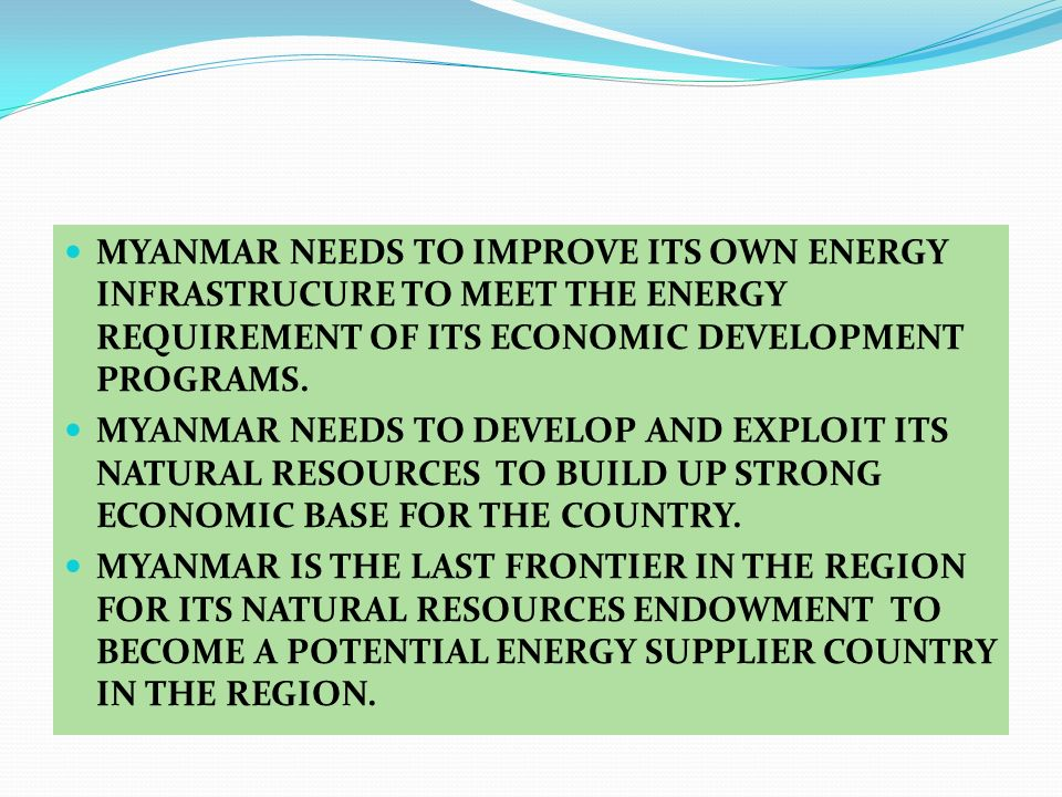 MYANMAR NEEDS TO IMPROVE ITS OWN ENERGY INFRASTRUCURE TO MEET THE ENERGY REQUIREMENT OF ITS ECONOMIC DEVELOPMENT PROGRAMS.