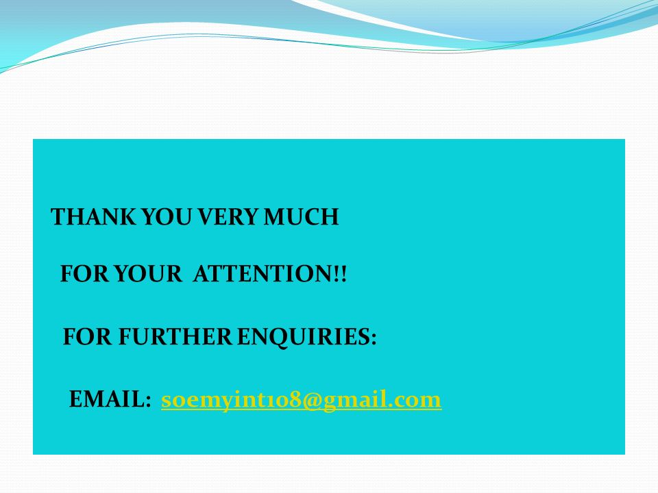 THANK YOU VERY MUCH FOR YOUR ATTENTION!! FOR FURTHER ENQUIRIES: EMAIL: soemyint108@gmail.com
