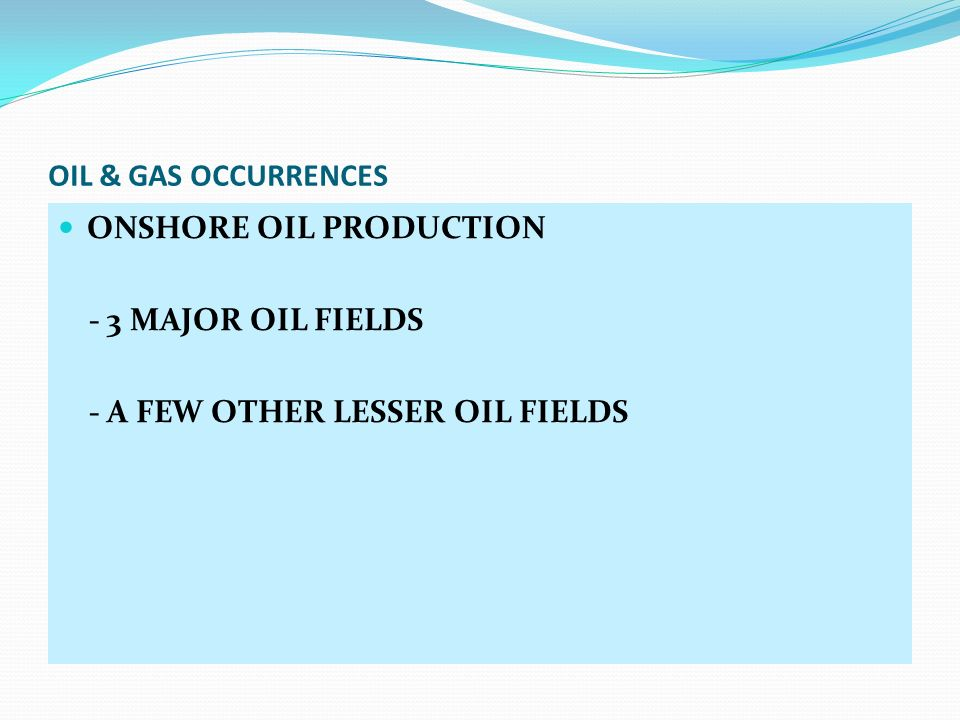 OIL & GAS OCCURRENCES ONSHORE OIL PRODUCTION - 3 MAJOR OIL FIELDS - A FEW OTHER LESSER OIL FIELDS