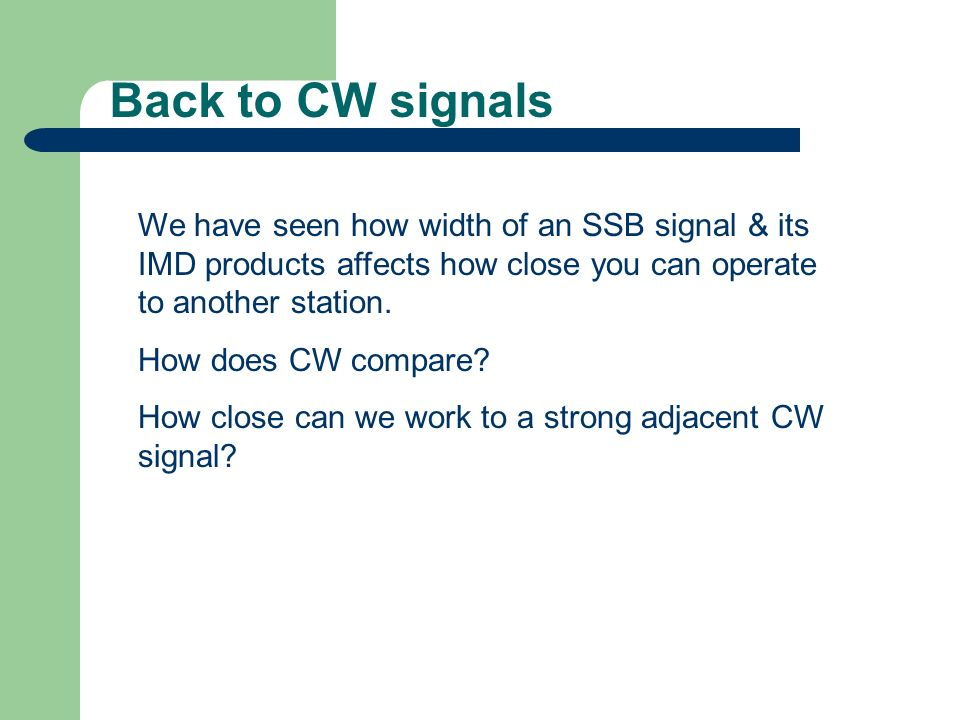 Back to CW signals We have seen how width of an SSB signal & its IMD products affects how close you can operate to another station.