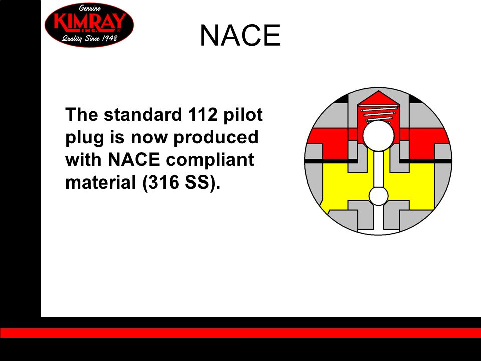 NACE The standard 112 pilot plug is now produced with NACE compliant material (316 SS).