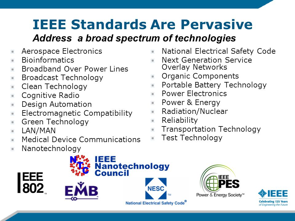 IEEE Standards Are Pervasive Address a broad spectrum of technologies