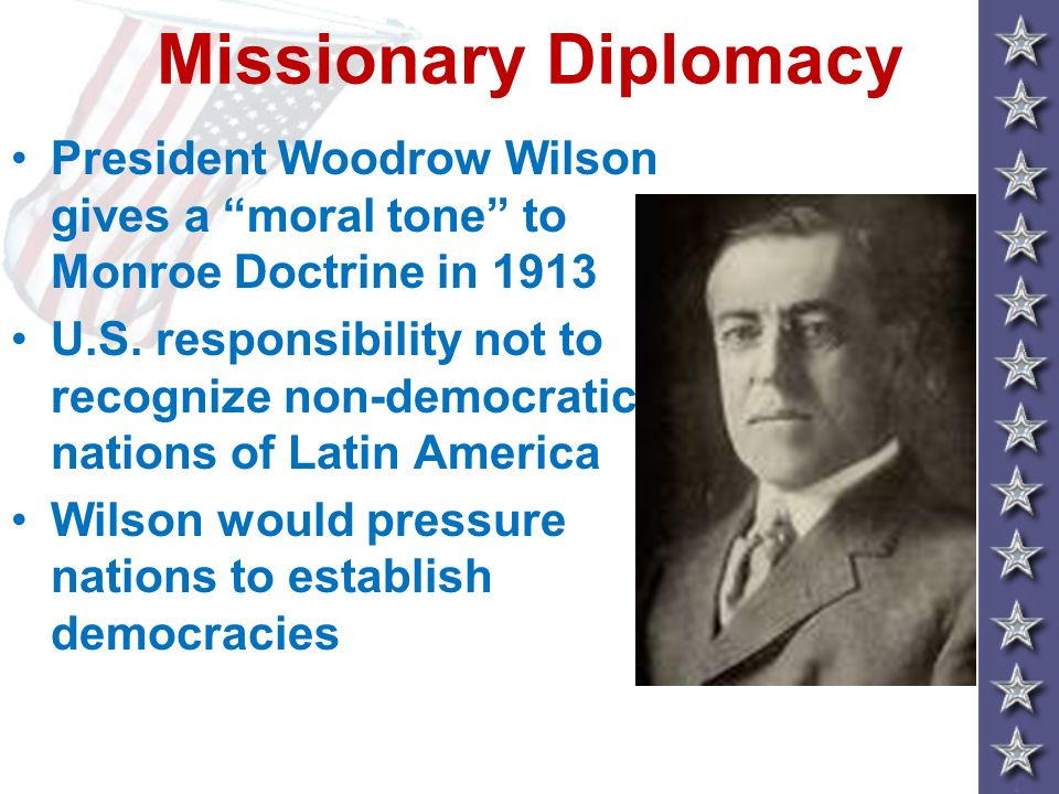Missionary Diplomacy President Woodrow Wilson gives a moral tone to Monroe Doctrine in 1913.