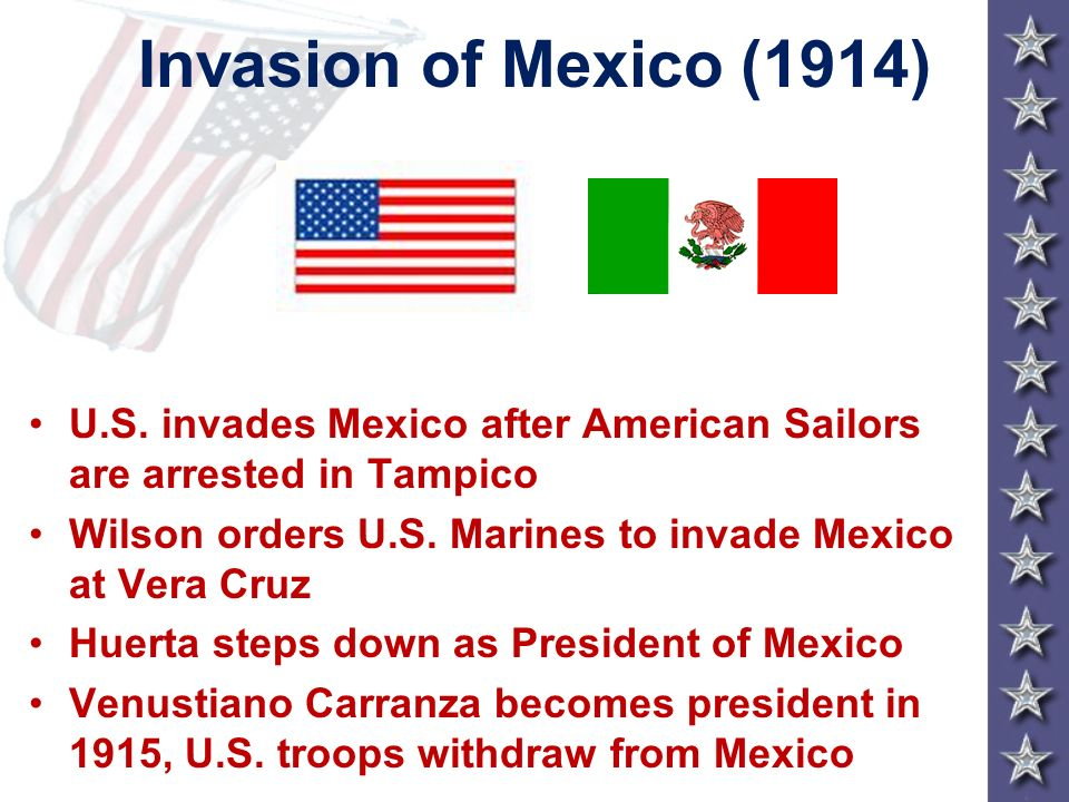 Invasion of Mexico (1914) U.S. invades Mexico after American Sailors are arrested in Tampico.
