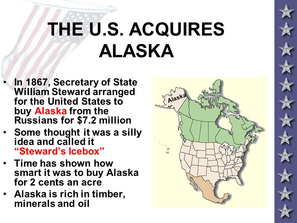 THE U.S. ACQUIRES ALASKA In 1867, Secretary of State William Steward arranged for the United States to buy Alaska from the Russians for $7.2 million.