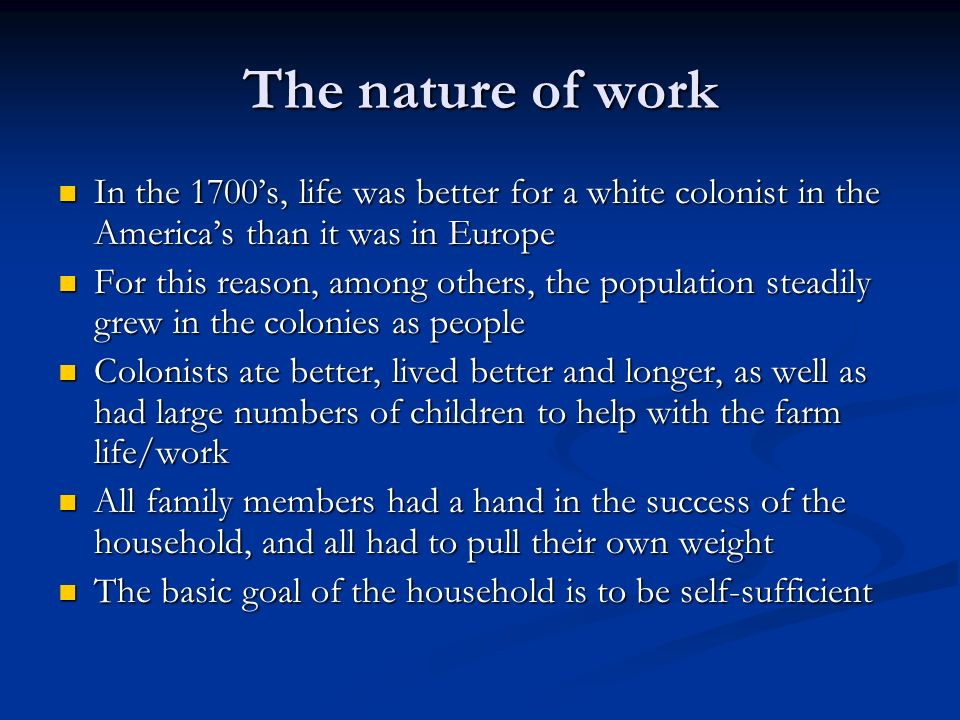 The nature of work In the 1700's, life was better for a white colonist in the America's than it was in Europe.