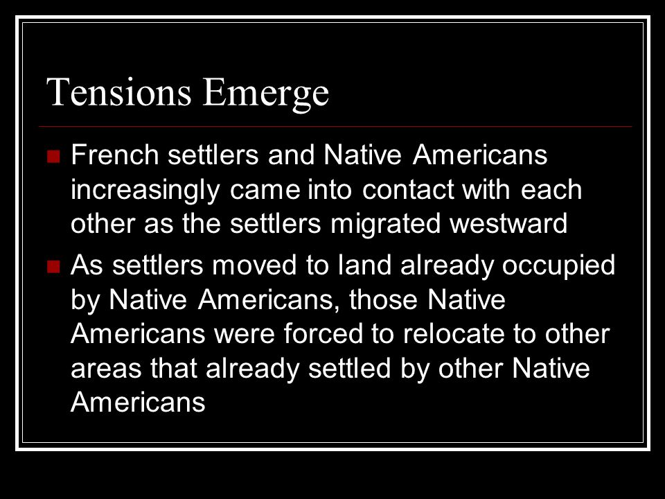 Tensions Emerge French settlers and Native Americans increasingly came into contact with each other as the settlers migrated westward.