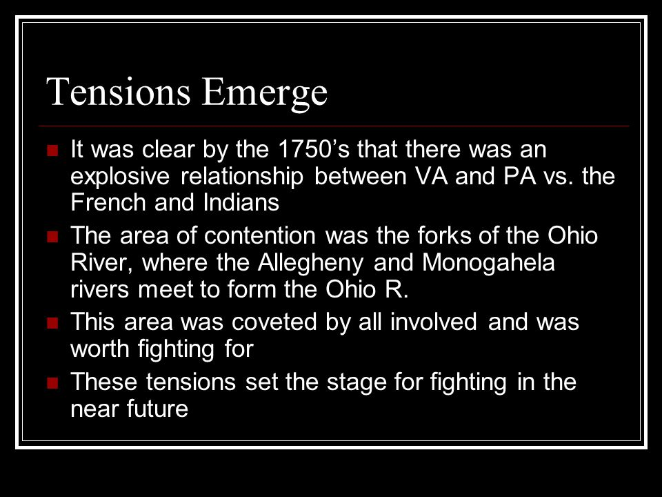 Tensions Emerge It was clear by the 1750's that there was an explosive relationship between VA and PA vs. the French and Indians.