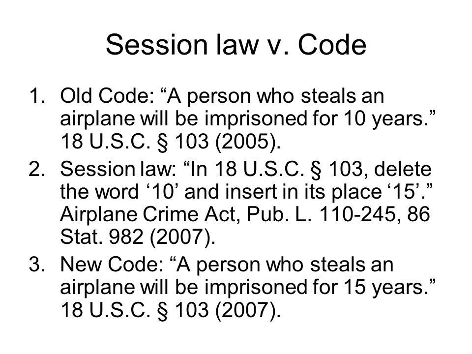 Session law v. Code Old Code: A person who steals an airplane will be imprisoned for 10 years. 18 U.S.C. § 103 (2005).