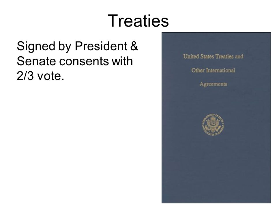 Treaties Signed by President & Senate consents with 2/3 vote.