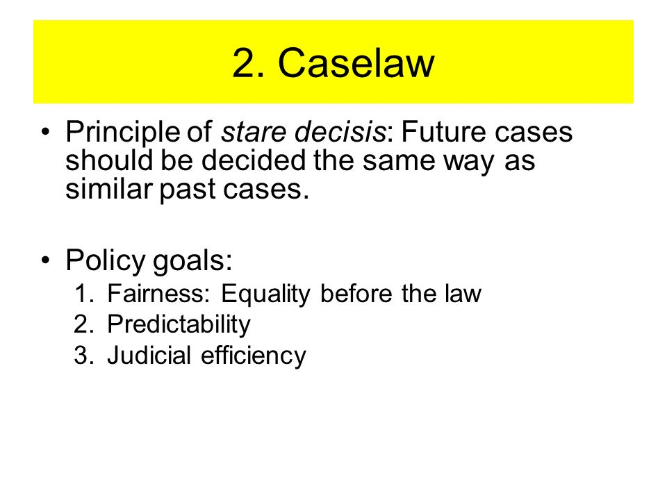 2. Caselaw Principle of stare decisis: Future cases should be decided the same way as similar past cases.
