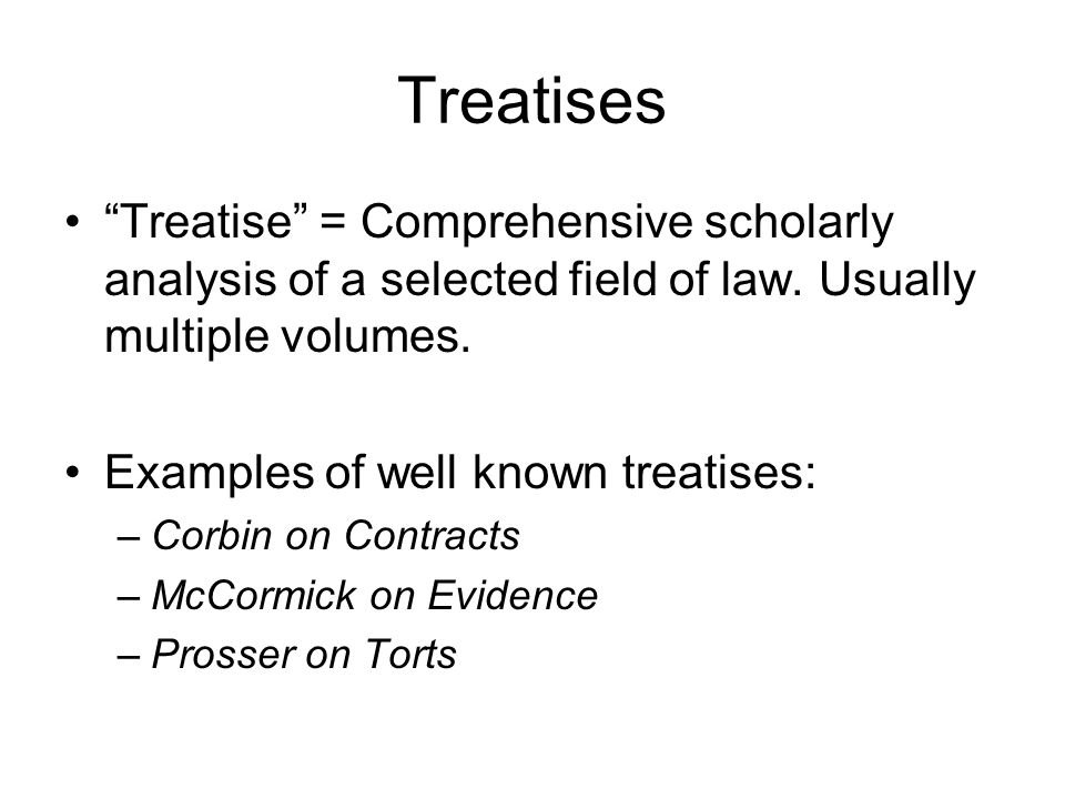 Treatises Treatise = Comprehensive scholarly analysis of a selected field of law. Usually multiple volumes.