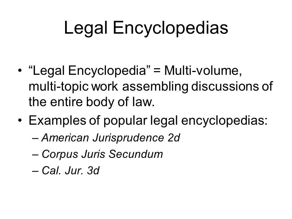 Legal Encyclopedias Legal Encyclopedia = Multi-volume, multi-topic work assembling discussions of the entire body of law.