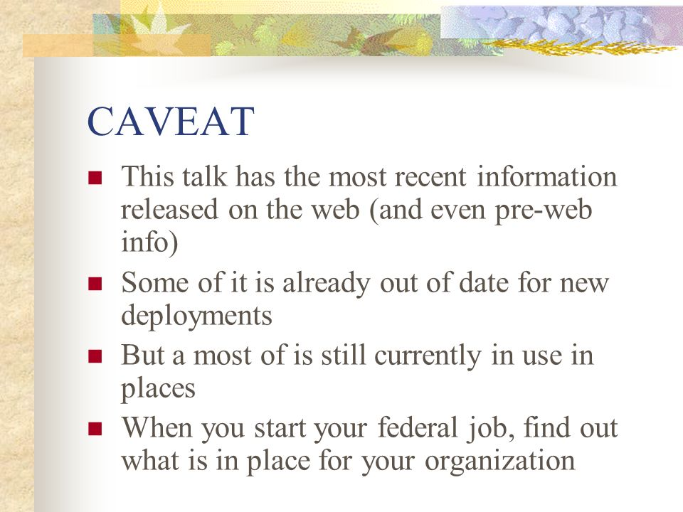 CAVEAT This talk has the most recent information released on the web (and even pre-web info) Some of it is already out of date for new deployments.