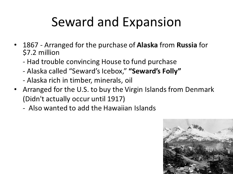 Seward and Expansion Arranged for the purchase of Alaska from Russia for $7.2 million. - Had trouble convincing House to fund purchase.