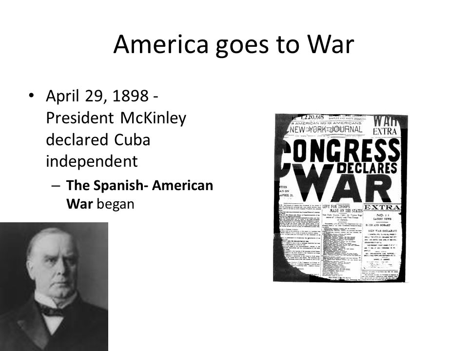 America goes to War April 29, President McKinley declared Cuba independent.