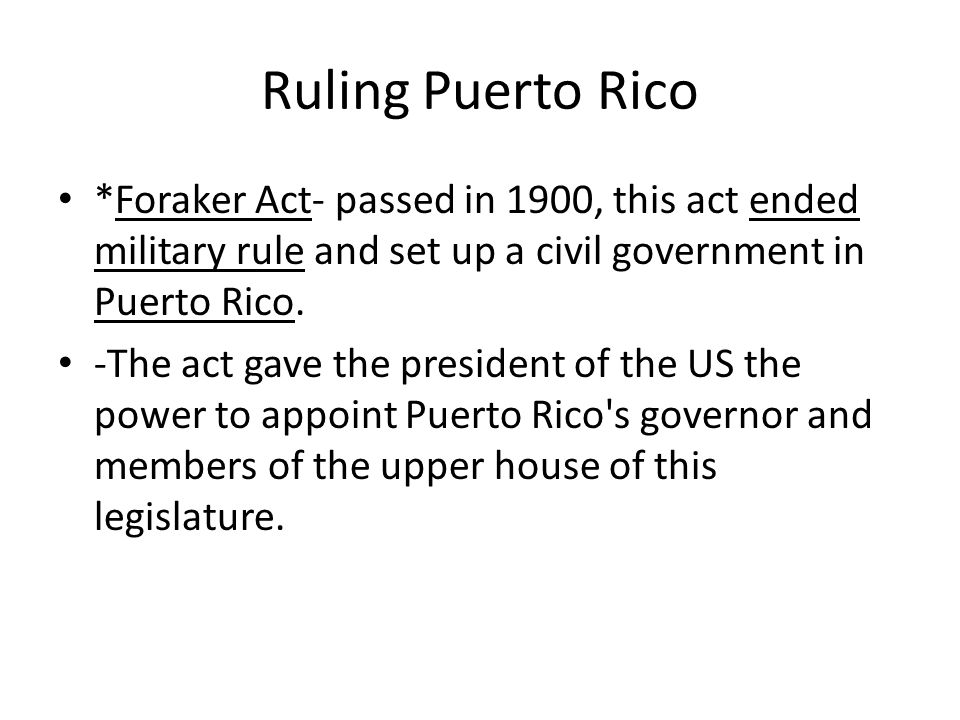 Ruling Puerto Rico *Foraker Act- passed in 1900, this act ended military rule and set up a civil government in Puerto Rico.