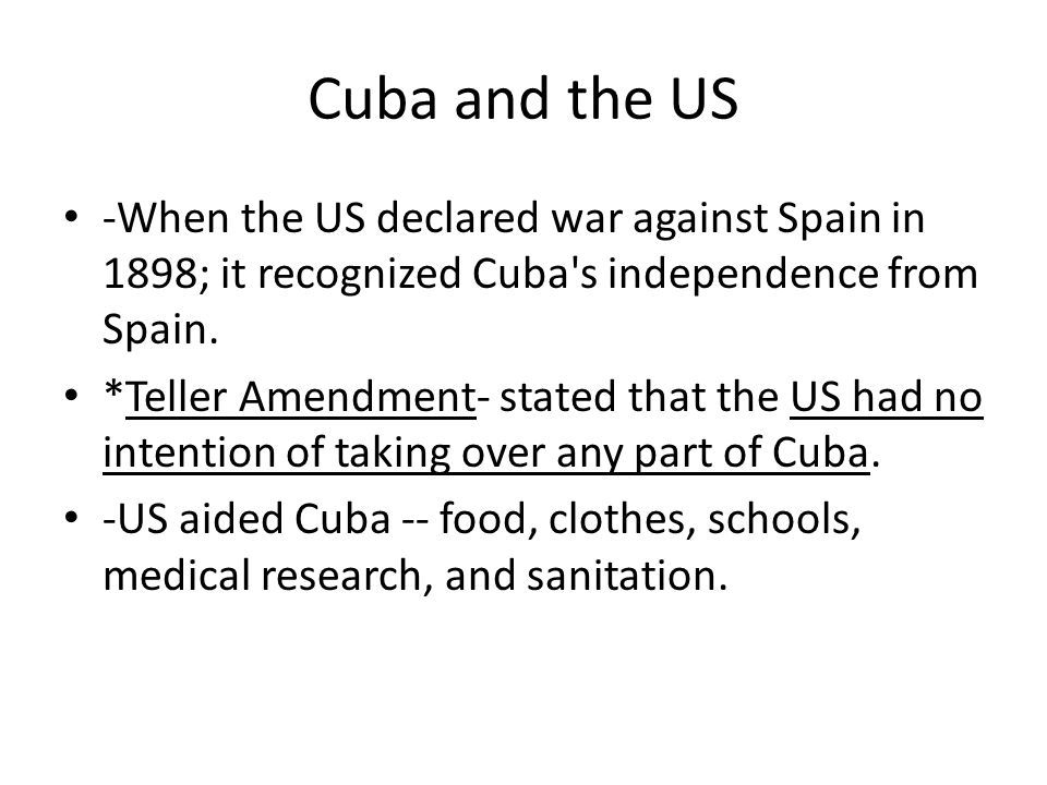 Cuba and the US -When the US declared war against Spain in 1898; it recognized Cuba s independence from Spain.