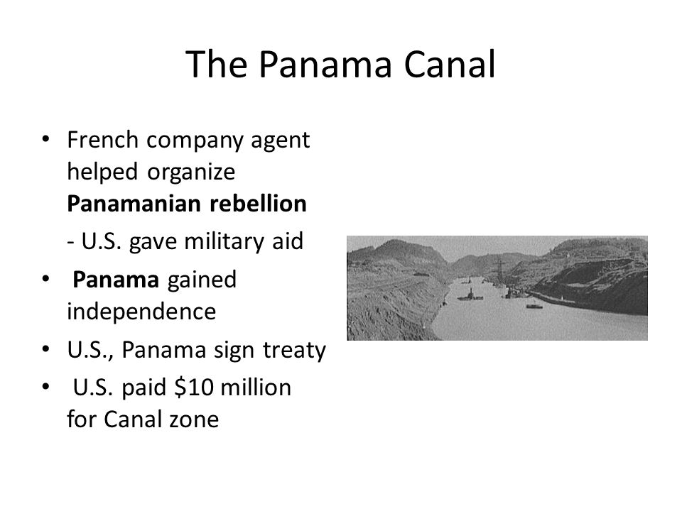 The Panama Canal French company agent helped organize Panamanian rebellion. - U.S. gave military aid.