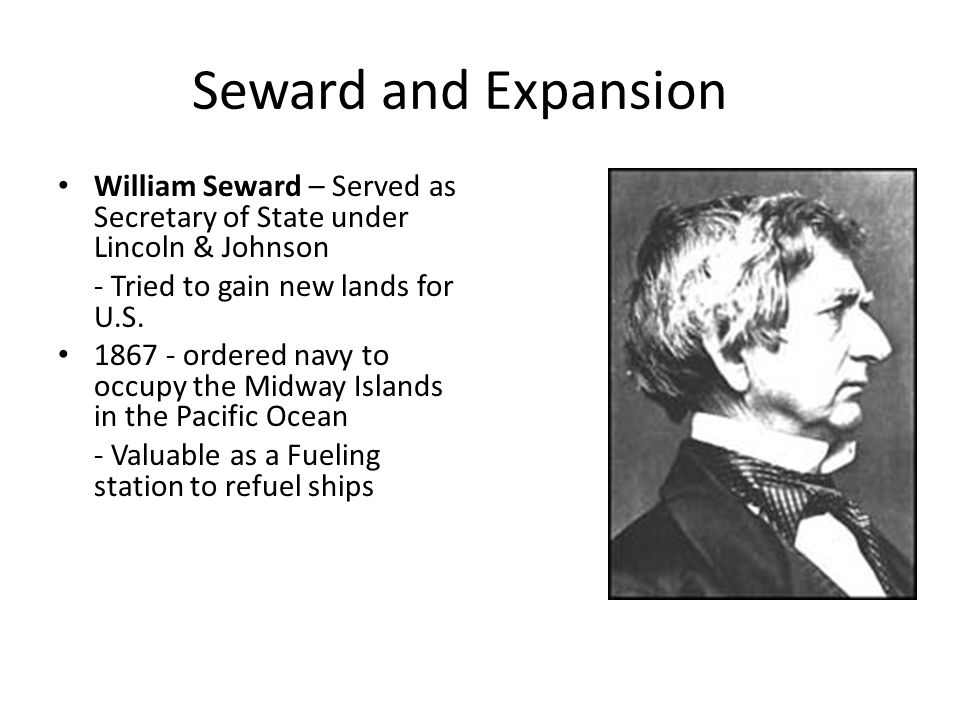 Seward and Expansion William Seward – Served as Secretary of State under Lincoln & Johnson. - Tried to gain new lands for U.S.