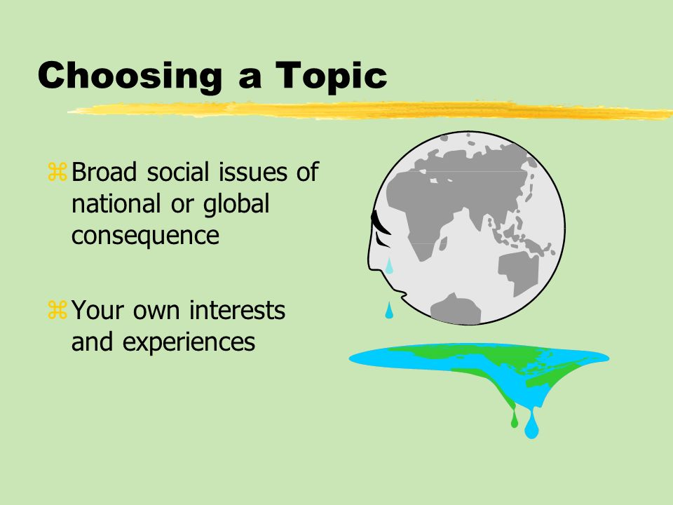 Choosing a Topic Broad social issues of national or global consequence