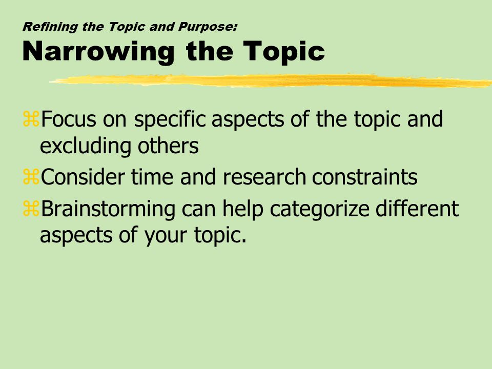 Refining the Topic and Purpose: Narrowing the Topic